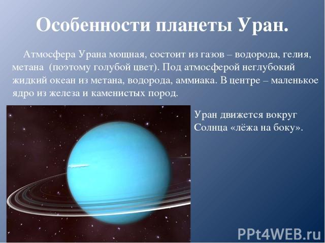 Особенности планеты Уран. Атмосфера Урана мощная, состоит из газов – водорода, гелия, метана (поэтому голубой цвет). Под атмосферой неглубокий жидкий океан из метана, водорода, аммиака. В центре – маленькое ядро из железа и каменистых пород. Уран дв…