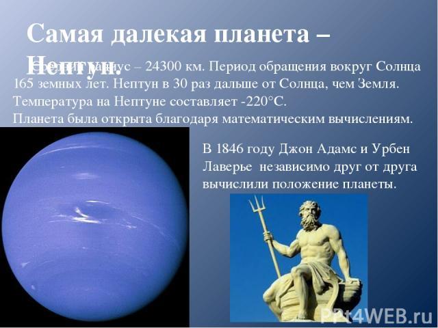 Самая далекая планета – Нептун. Средний радиус – 24300 км. Период обращения вокруг Солнца 165 земных лет. Нептун в 30 раз дальше от Солнца, чем Земля. Температура на Нептуне составляет -220°С. Планета была открыта благодаря математическим вычисления…