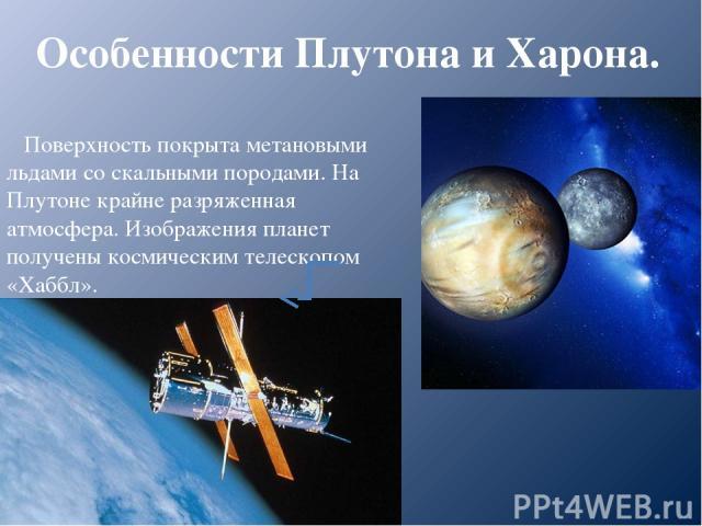 Особенности Плутона и Харона. Поверхность покрыта метановыми льдами со скальными породами. На Плутоне крайне разряженная атмосфера. Изображения планет получены космическим телескопом «Хаббл».