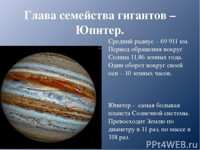 Глава семейства гигантов – Юпитер. Средний радиус – 69 911 км. Период обращения вокруг Солнца 11,86 земных года. Один оборот вокруг своей оси – 10 земных часов. Юпитер - самая большая планета Солнечной системы. Превосходит Землю по диаметру в 11 раз…