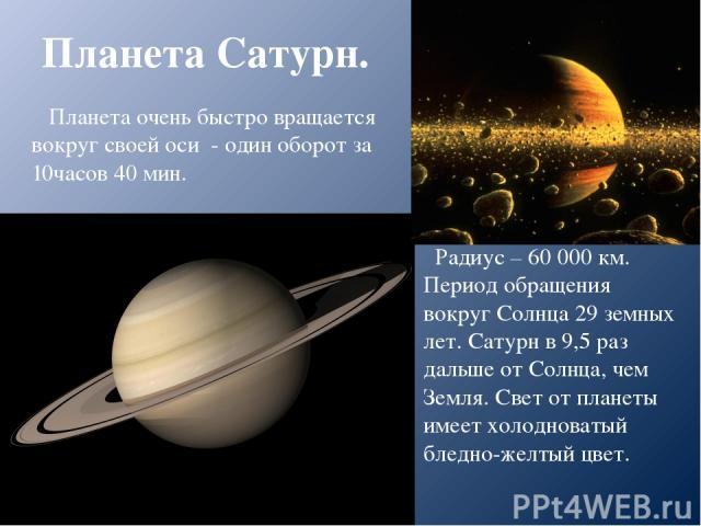 Планета Сатурн. Радиус – 60 000 км. Период обращения вокруг Солнца 29 земных лет. Сатурн в 9,5 раз дальше от Солнца, чем Земля. Свет от планеты имеет холодноватый бледно-желтый цвет. Планета очень быстро вращается вокруг своей оси - один оборот за 1…