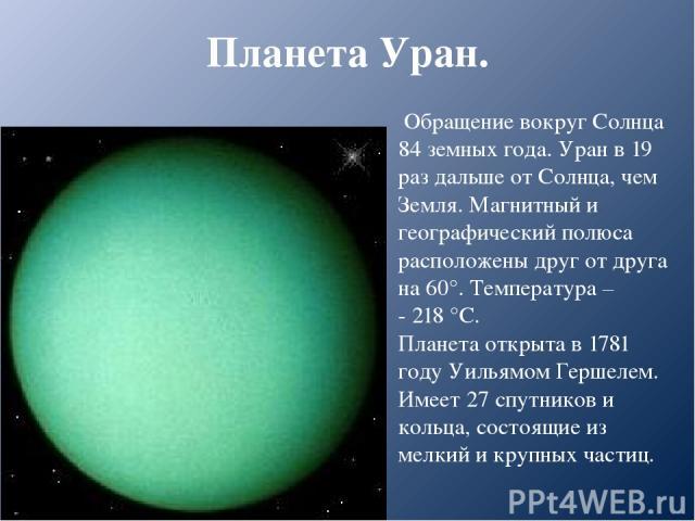 Планета Уран. Обращение вокруг Солнца 84 земных года. Уран в 19 раз дальше от Солнца, чем Земля. Магнитный и географический полюса расположены друг от друга на 60°. Температура – - 218 °С. Планета открыта в 1781 году Уильямом Гершелем. Имеет 27 спут…