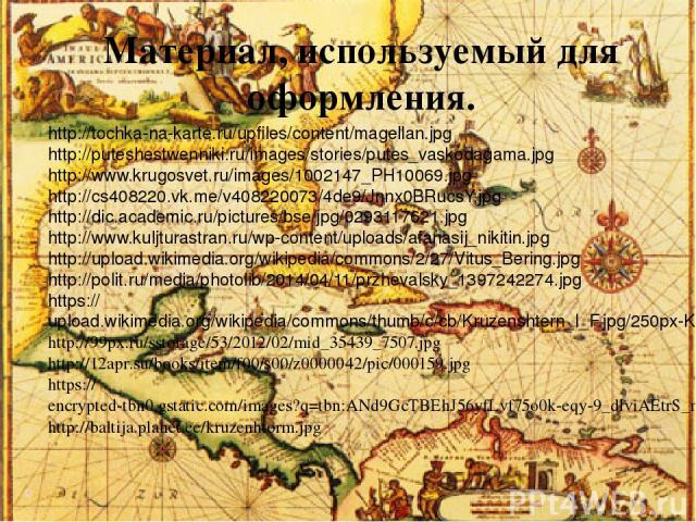 Материал, используемый для оформления. http://tochka-na-karte.ru/upfiles/content/magellan.jpg http://puteshestwenniki.ru/images/stories/putes_vaskodagama.jpg http://www.krugosvet.ru/images/1002147_PH10069.jpg http://cs408220.vk.me/v408220073/4de9/Jn…