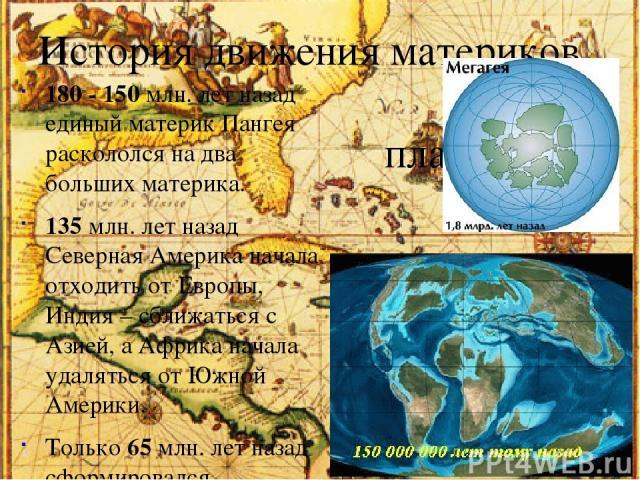 История движения материков планеты. 180 - 150 млн. лет назад единый материк Пангея раскололся на два больших материка. 135 млн. лет назад Северная Америка начала отходить от Европы, Индия – сближаться с Азией, а Африка начала удаляться от Южной Амер…