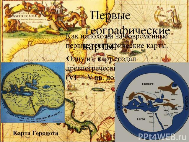 Первые географические карты Как непохожи на современные первые географические карты. Одну из карт создал древнегреческий ученый Гекатей (VI - V вв. до н.э). Карта Гекатея Карта Геродота