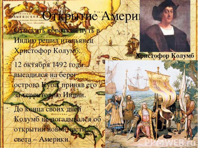 Открытие Америки. Отыскать короткий путь в Индию решил итальянец Христофор Колумб. 12 октября 1492 года высадился на берег острова Куба, приняв его за территорию Индии. До конца своих дней Колумб не догадывался об открытии новой части света – Америк…