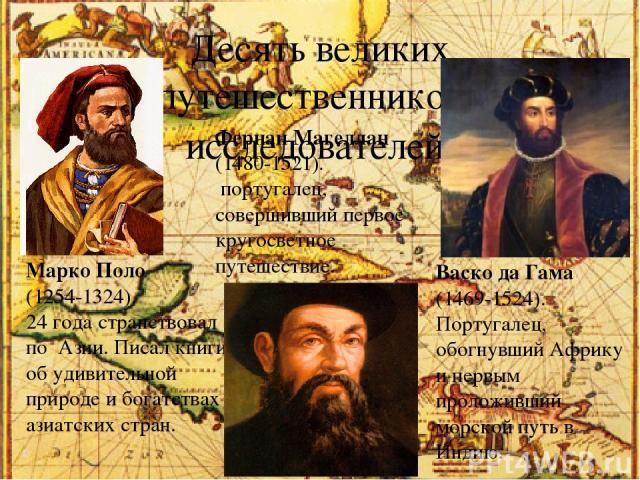 Десять великих путешественников– исследователей. Марко Поло (1254-1324). 24 года странствовал по Азии. Писал книги об удивительной природе и богатствах азиатских стран. Фернан Магеллан (1480-1521). португалец, совершивший первое кругосветное путешес…