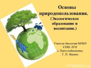 Основы природопользования. (Экологическое образование и воспитание.) Учитель био