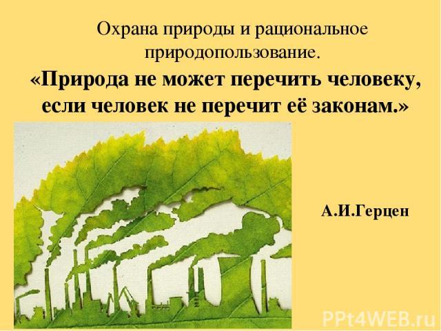 Охрана природы и рациональное природопользование. «Природа не может перечить человеку, если человек не перечит её законам.» А.И.Герцен