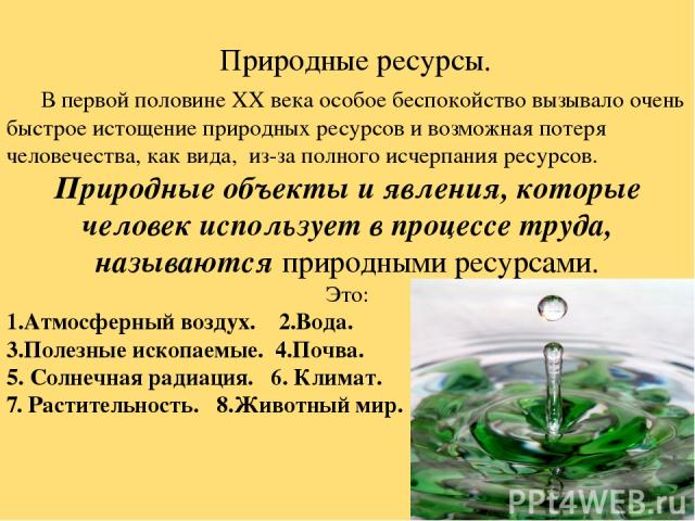 Природные ресурсы. В первой половине XX века особое беспокойство вызывало очень быстрое истощение природных ресурсов и возможная потеря человечества, как вида, из-за полного исчерпания ресурсов. Природные объекты и явления, которые человек используе…
