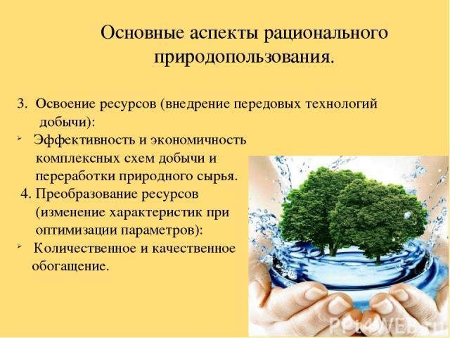 Основные аспекты рационального природопользования. 3. Освоение ресурсов (внедрение передовых технологий добычи): Эффективность и экономичность комплексных схем добычи и переработки природного сырья. 4. Преобразование ресурсов (изменение характеристи…