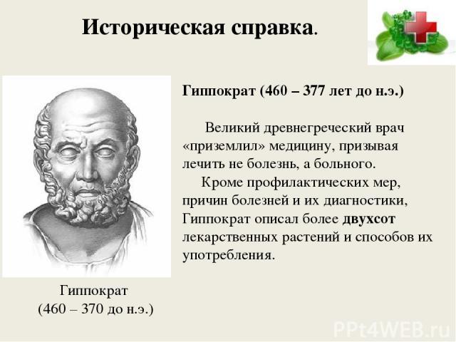 Историческая справка. Гиппократ (460 – 377 лет до н.э.) Великий древнегреческий врач «приземлил» медицину, призывая лечить не болезнь, а больного. Кроме профилактических мер, причин болезней и их диагностики, Гиппократ описал более двухсот лекарстве…