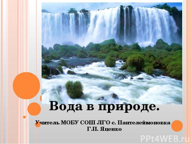 Вода в природе. Учитель МОБУ СОШ ЛГО с. Пантелеймоновка Г.П. Яценко