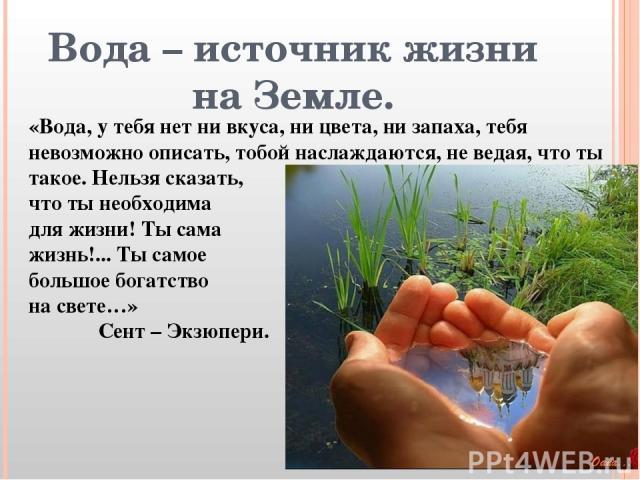 Вода – источник жизни на Земле. «Вода, у тебя нет ни вкуса, ни цвета, ни запаха, тебя невозможно описать, тобой наслаждаются, не ведая, что ты такое. Нельзя сказать, что ты необходима для жизни! Ты сама жизнь!... Ты самое большое богатство на свете……