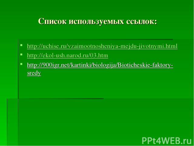 Список используемых ссылок: http://uchise.ru/vzaimootnosheniya-mejdu-jivotnymi.html http://ekol-ush.narod.ru/03.htm http://900igr.net/kartinki/biologija/Bioticheskie-faktory-sredy