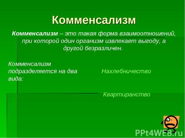 Комменсализм Комменсализм – это такая форма взаимоотношений, при которой один организм извлекает выгоду, а другой безразличен. Комменсализм подразделяется на два вида: Нахлебничество Квартиранство