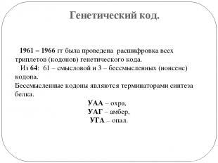 Генетический код. 1961 – 1966 гг была проведена расшифровка всех триплетов (кодо