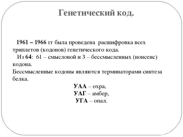 Генетический код. 1961 – 1966 гг была проведена расшифровка всех триплетов (кодонов) генетического кода. Из 64: 61 – смысловой и 3 – бессмысленных (нонсенс) кодона. Бессмысленные кодоны являются терминаторами синтеза белка. УАА – охра, УАГ – амбер, …