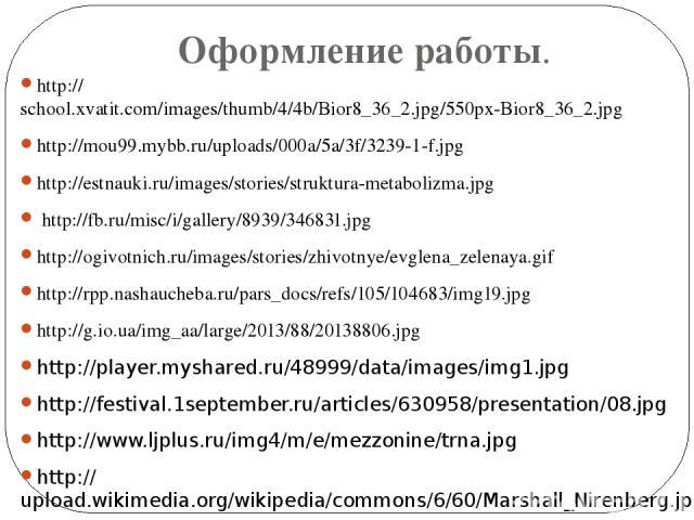 Оформление работы. http://school.xvatit.com/images/thumb/4/4b/Bior8_36_2.jpg/550px-Bior8_36_2.jpg http://mou99.mybb.ru/uploads/000a/5a/3f/3239-1-f.jpg http://estnauki.ru/images/stories/struktura-metabolizma.jpg http://fb.ru/misc/i/gallery/8939/34683…