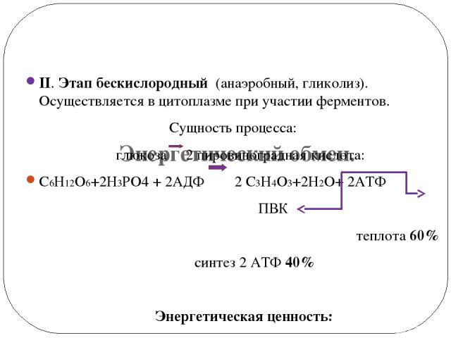 Энергетический обмен. II. Этап бескислородный (анаэробный, гликолиз). Осуществляется в цитоплазме при участии ферментов. Сущность процесса: глюкоза 2 пировиноградная кислота: С6Н12О6+2Н3РО4 + 2АДФ 2 С3Н4О3+2Н2О+ 2АТФ ПВК теплота 60% синтез 2 АТФ 40%…