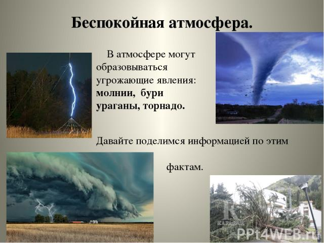 Беспокойная атмосфера. В атмосфере могут образовываться угрожающие явления: молнии, бури ураганы, торнадо. Давайте поделимся информацией по этим фактам.