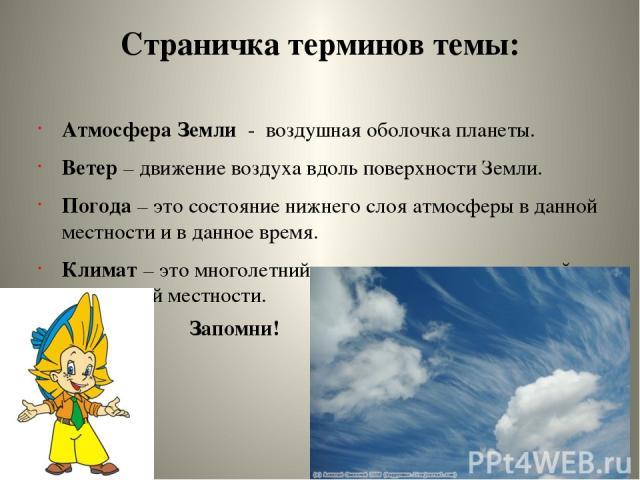 Страничка терминов темы: Атмосфера Земли - воздушная оболочка планеты. Ветер – движение воздуха вдоль поверхности Земли. Погода – это состояние нижнего слоя атмосферы в данной местности и в данное время. Климат – это многолетний режим погоды, характ…