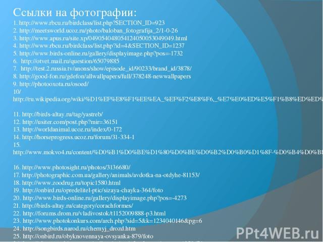 Ссылки на фотографии: 1. http://www.rbcu.ru/birdclass/list.php?SECTION_ID=923 2. http://meetsworld.ucoz.ru/photo/baloban_fotografija_2/1-0-26 3. http://www.apus.ru/site.xp/049054048054124050053049049.html 4. http://www.rbcu.ru/birdclass/list.php?id=…