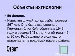 Объекты ихтиологии 50 баллов. Известен случай, когда рыба прожила 267 лет. Она