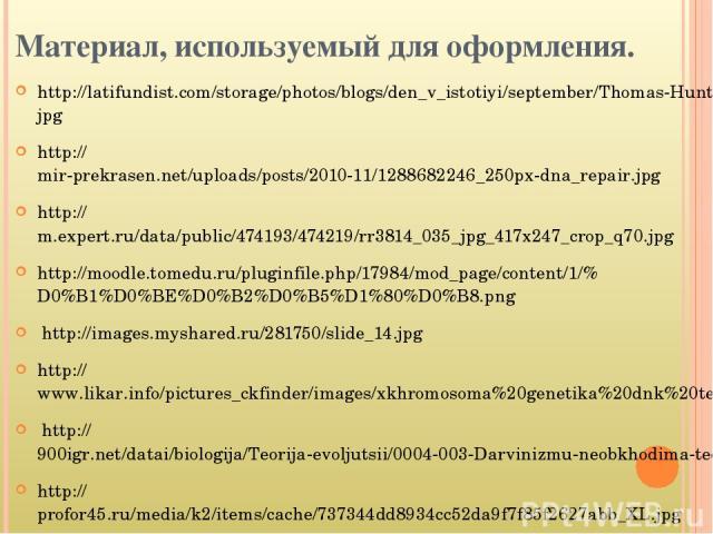 Материал, используемый для оформления. http://latifundist.com/storage/photos/blogs/den_v_istotiyi/september/Thomas-Hunt-Morgan%20(1).jpg http://mir-prekrasen.net/uploads/posts/2010-11/1288682246_250px-dna_repair.jpg http://m.expert.ru/data/public/47…