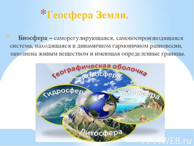 Геосфера Земли. Биосфера – саморегулирующаяся, самовоспроизводящаяся система, находящаяся в динамичном гармоничном равновесии, заполнена живым веществом и имеющая определенные границы.
