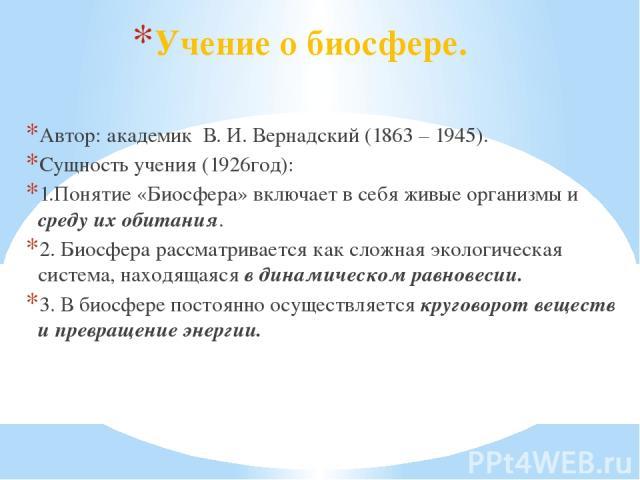 Учение о биосфере. Автор: академик В. И. Вернадский (1863 – 1945). Сущность учения (1926год): 1.Понятие «Биосфера» включает в себя живые организмы и среду их обитания. 2. Биосфера рассматривается как сложная экологическая система, находящаяся в дина…