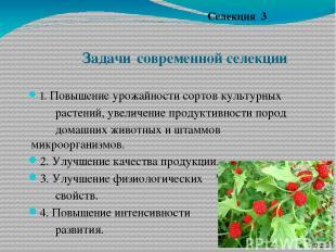 Задачи современной селекции 1. Повышение урожайности сортов культурных растений,