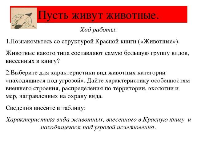 Ход работы: 1.Познакомьтесь со структурой Красной книги («Животные»). Животные какого типа составляют самую большую группу видов, внесенных в книгу? 2.Выберите для характеристики вид животных категории «находящиеся под угрозой». Дайте характеристику…