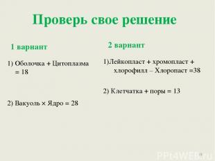 Проверь свое решение 1 вариант 2 вариант 1) Оболочка + Цитоплазма = 18 2) Вакуол