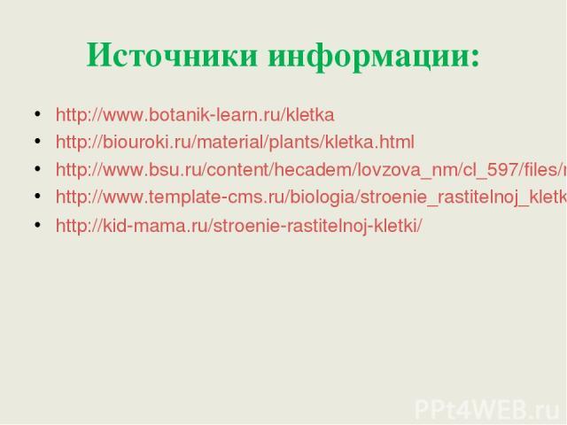 Источники информации: http://www.botanik-learn.ru/kletka http://biouroki.ru/material/plants/kletka.html http://www.bsu.ru/content/hecadem/lovzova_nm/cl_597/files/m12550.htm http://www.template-cms.ru/biologia/stroenie_rastitelnoj_kletki.html http://…