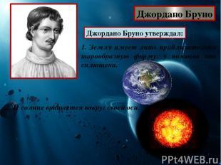 Джордано Бруно Джордано Бруно утверждал: 1. Земля имеет лишь приблизительно шаро