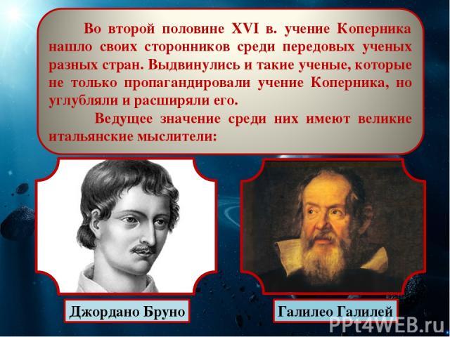 Джордано Бруно Галилео Галилей Во второй половине XVI в. учение Коперника нашло своих сторонников среди передовых ученых разных стран. Выдвинулись и такие ученые, которые не только пропагандировали учение Коперника, но углубляли и расширяли его. Вед…