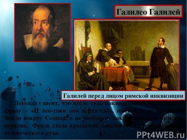 Галилео Галилей Галилей перед лицом римской инквизиции Легенда гласит, что после суда инквизиции Галилей сказал фразу – «И все-таки она вертится!», имея в виду вращение Земли вокруг Солнца, а не наоборот, как утверждала римская церковь. Фраза стала …