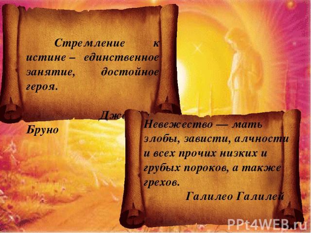 Стремление к истине– единственное занятие, достойное героя. Джордано Бруно Невежество — мать злобы, зависти, алчности и всех прочих низких и грубых пороков, а также грехов. Галилео Галилей
