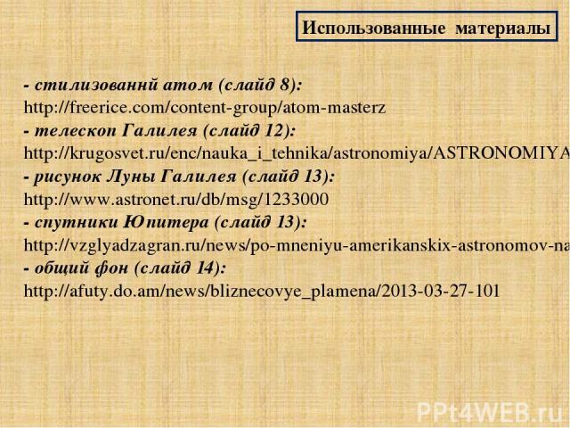 Использованные материалы - стилизованнй атом (слайд 8): http://freerice.com/content-group/atom-masterz - телескоп Галилея (слайд 12): http://krugosvet.ru/enc/nauka_i_tehnika/astronomiya/ASTRONOMIYA_I_ASTROFIZIKA.html?page=0,5 - рисунок Луны Галилея …