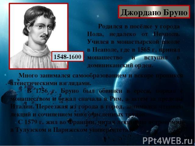 Джордано Бруно 1548-1600 Родился в посёлке у города Нола, недалеко от Неаполя. Учился в монастырской школе в Неаполе, где в 1565 г. принял монашество и вступил в доминиканский орден. Много занимался самообразованием и вскоре проникся атеистическими …