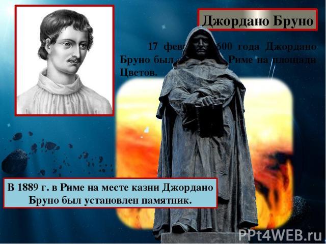 Джордано Бруно 17 февраля 1600 года Джордано Бруно был сожжен в Риме на площади Цветов. В 1889 г. в Риме на месте казни Джордано Бруно был установлен памятник.