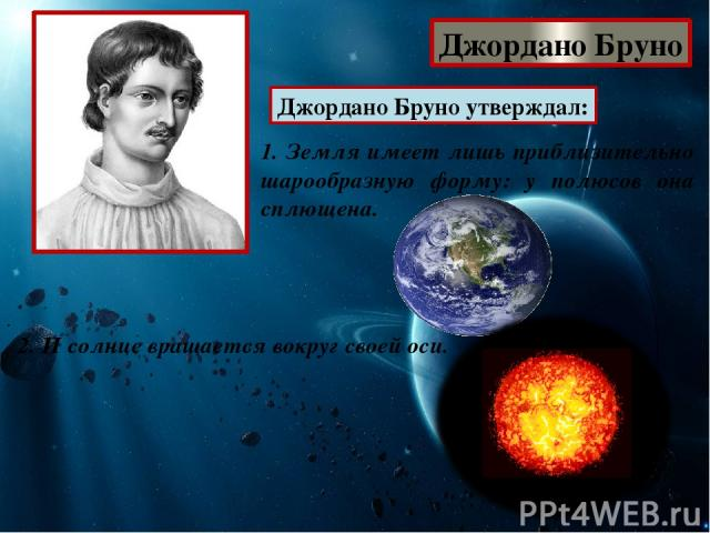 Джордано Бруно Джордано Бруно утверждал: 1. Земля имеет лишь приблизительно шарообразную форму: у полюсов она сплющена. 2. И солнце вращается вокруг своей оси.