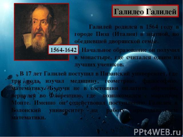Галилео Галилей 1564-1642 Галилей родился в 1564 году в городе Пиза (Италия) в знатной, но обедневшей дворянской семье. Начальное образование он получил в монастыре, где считался одним из лучших учеников. В 17 лет Галилей поступил в Пизанский униве…