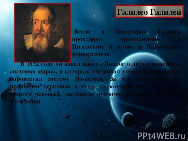 Галилео Галилей Затем в биографии Галилея проходило преподавание в Пизанском, а позже в Падуанском университете. В 1632 году он издал книгу «Диалог о двух главнейших системах мира», в которых отстаивал учение Коперника и опровергал систему Птолемея…