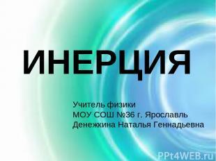 ИНЕРЦИЯ Учитель физики МОУ СОШ №36 г. Ярославль Денежкина Наталья Геннадьевна
