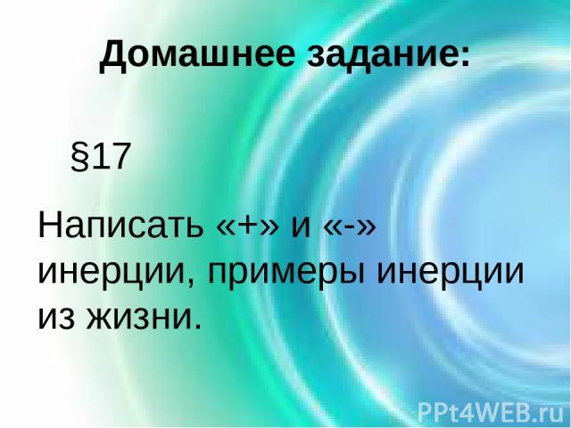 Домашнее задание: §17 Написать «+» и «-» инерции, примеры инерции из жизни.
