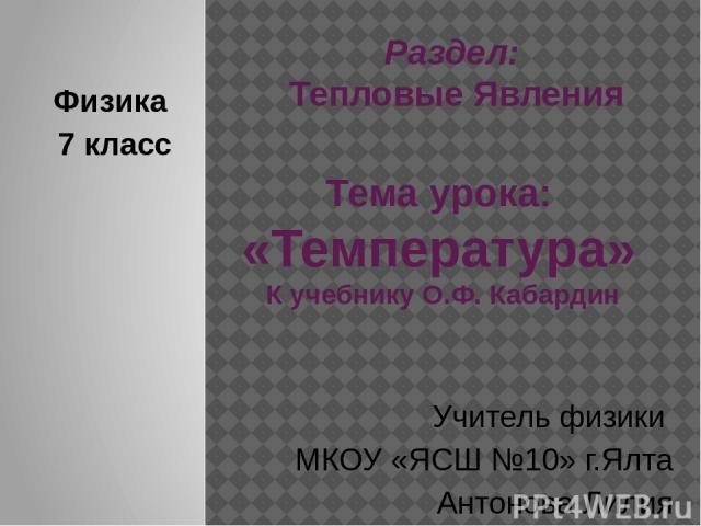 Раздел: Тепловые Явления Тема урока: «Температура» К учебнику О.Ф. Кабардин Физика 7 класс Учитель физики МКОУ «ЯСШ №10» г.Ялта Антонова Лилия Александровна