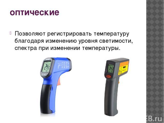 оптические Позволяют регистрировать температуру благодаря изменению уровня светимости, спектра при изменении температуры.