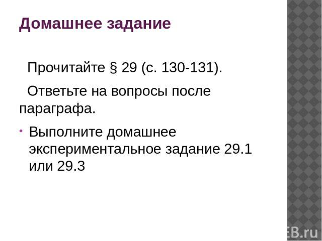 Домашнее задание Прочитайте § 29 (с. 130-131). Ответьте на вопросы после параграфа. Выполните домашнее экспериментальное задание 29.1 или 29.3